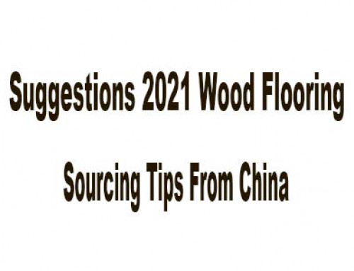 Suggestions 2021 Wood Flooring Sourcing Tips From China